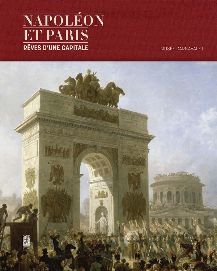 NAPOLEON ET PARIS, REVES D'UNE CAPITALE [EXPOSITION, PARIS, MUSEE CARNAVALET, 8 AVRIL-30 AOUT 2015]