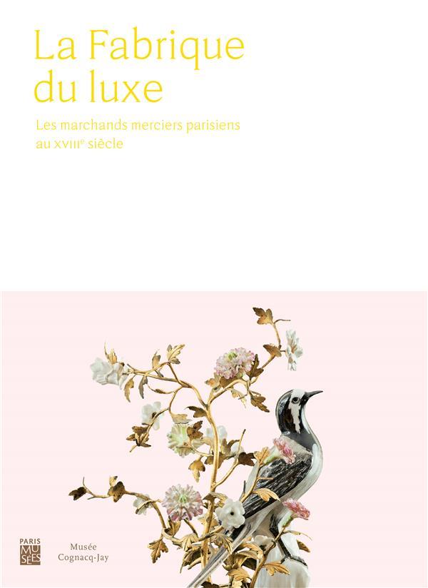 FABRIQUE DU LUXE (LA) - LES MARCHANDS MERCIERS PARISIENS AU XVIII E SIECLE