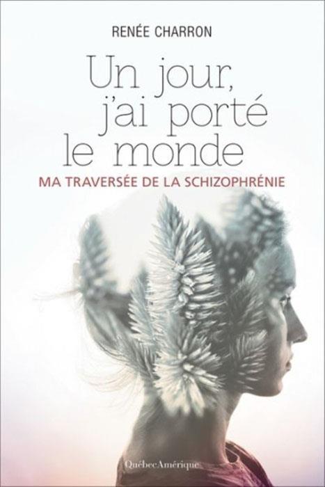 UN JOUR, J'AI PORTE LE MONDE: MA TRAVERSEE DE LA SCHIZOPHRENIE