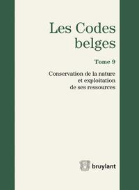 LES CODES BELGES. TOME 9. 2016 CONSERVATION DE LA NATURE ET EXPLOITATION DE SES RESSOURCES