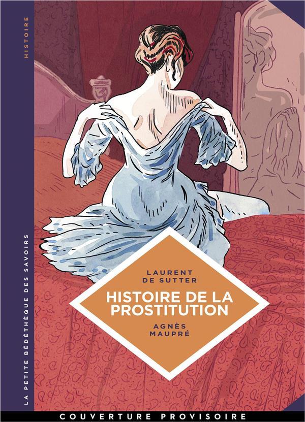 HISTOIRE DE LA PROSTITUTION-DE BABYLONE A NOS JOURS - LA PETITE BEDETHEQUE SAVOIRS - T10