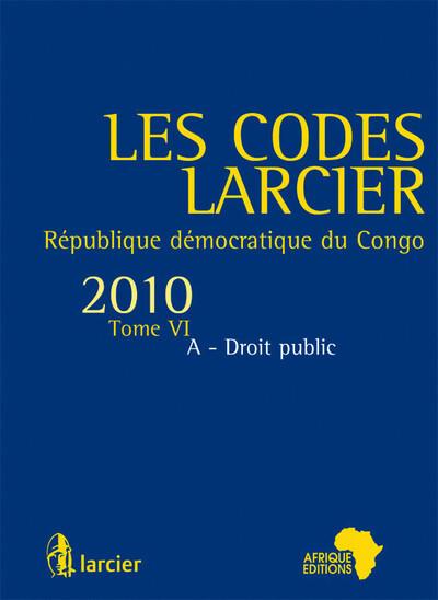LES CODES LARCIER -T6. REPUBLIQUE DEMOCRATIQUE DU CONGO, DROIT PUBLIC 2010