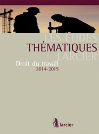 CODE THEMATIQUE LARCIER - DROIT DU TRAVAIL - 2014