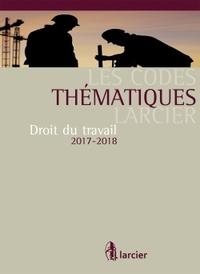 CODE THEMATIQUE LARCIER - DROIT DU TRAVAIL - 2017 A JOUR AU 1ER SEPTEMBRE 2017