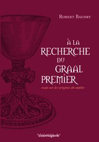 A LA RECHERCHE DU GRAAL PREMIER : ESSAI SUR LES ORIGINES DU GRAAL