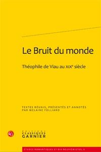 LE BRUIT DU MONDE - THEOPHILE DE VIAU AU XIXE SIECLE