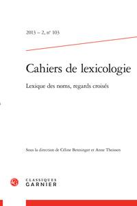 CAHIERS DE LEXICOLOGIE 2013 - 2, N  103 - LEXIQUE DES NOMS, REGARDS CROISES