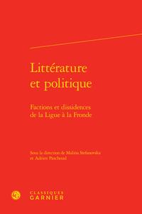 LITTERATURE ET POLITIQUE - FACTIONS ET DISSIDENCES DE LA LIGUE A LA FRONDE