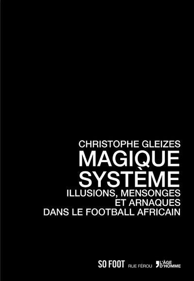 MAGIQUE SYSTEME, ILLUSIONS, MENSONGES ET ARNAQUES DANS LE FOOTBALL AFRICAIN