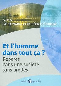 ET L'HOMME DANS TOUT CA. REPERES DANS UNE SOCIETE SANS LIMITES ACTES DU CONGRES EUROPEEN D'ETHIQUE