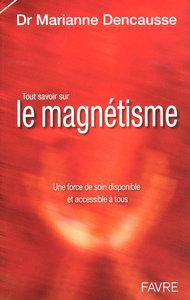 TOUT SAVOIR SUR LE MAGNETISME - UNE FORCE DE SOIN DISPONIBLE ET ACCESSIBLE A TOUS