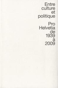 ENTRE CULTURE ET POLITIQUE - PRO HELVETIA DE 1939 A 2009