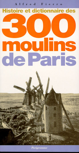 HISTOIRE ET DICTIONNAIRE DES 300 MOULINS DE PARIS