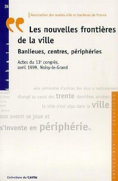 LES NOUVELLES FRONTIERES DE LA VILLE: BANLIEUES, CENTRES, PERIPHERIES (ACTES DU 13. CONGRES, AVRIL 1