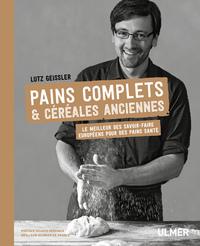 PAINS COMPLETS & CEREALES ANCIENNES - LE MEILLEUR DES SAVOIR-FAIRE EUROPEENS POUR DES PAINS SANTE