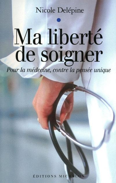 MA LIBERTE DE SOIGNER: POUR LA MEDECINE, CONTRE LA PENSEE UNIQUE