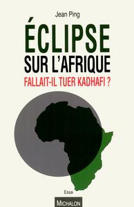 ECLIPSE SUR L'AFRIQUE - FALLAIT-IL TUER KADHAFI ?