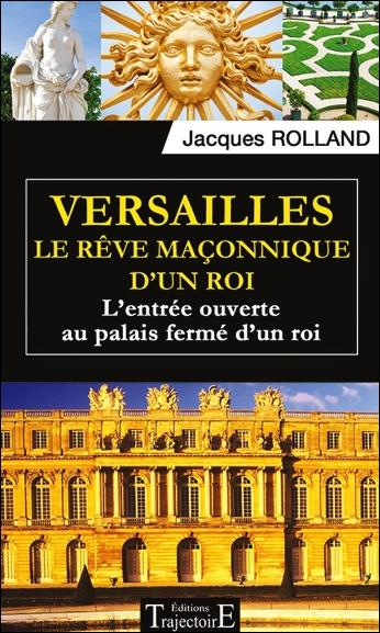 VERSAILLES - LE REVE MACONNIQUE D'UN ROI