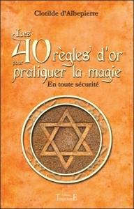 LES 40 REGLES D'OR POUR PRATIQUER LA MAGIE - EN TOUTE SECURITE