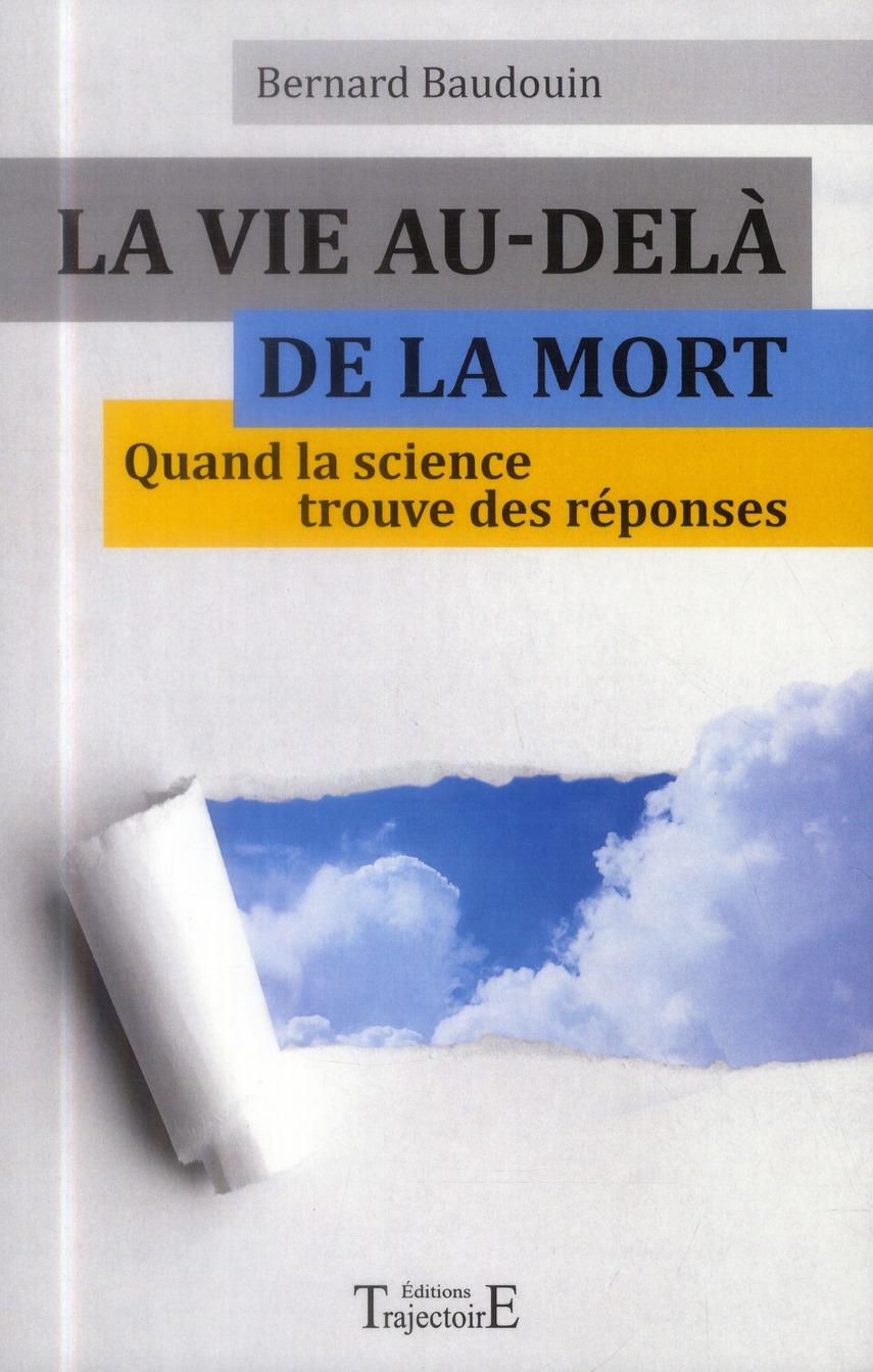 LA VIE AU-DELA DE LA MORT - QUAND LA SCIENCE TROUVE DES REPONSES