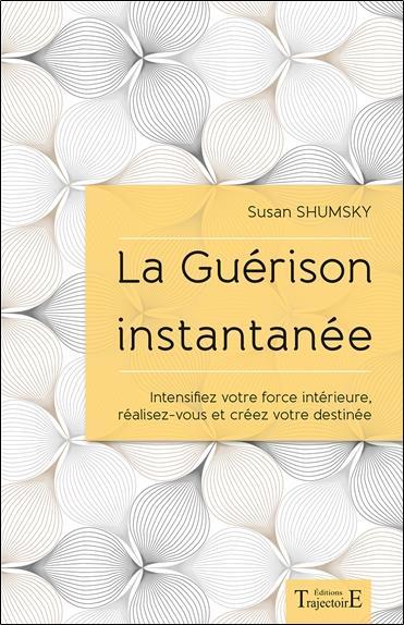 LA GUERISON INSTANTANEE - INTENSIFIEZ VOTRE FORCE INTERIEURE, REALISEZ-VOUS ET CREEZ VOTRE DESTINEE