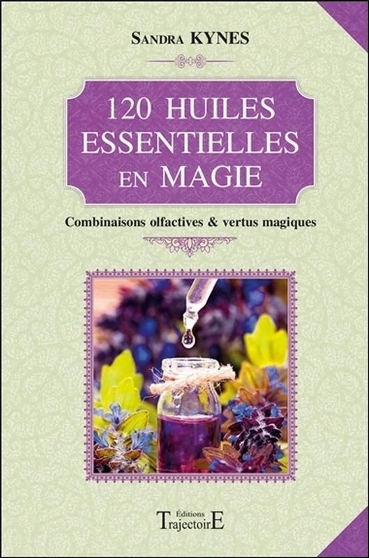 120 HUILES ESSENTIELLES EN MAGIE - COMBINAISONS OLFACTIVES & VERTUS MAGIQUES