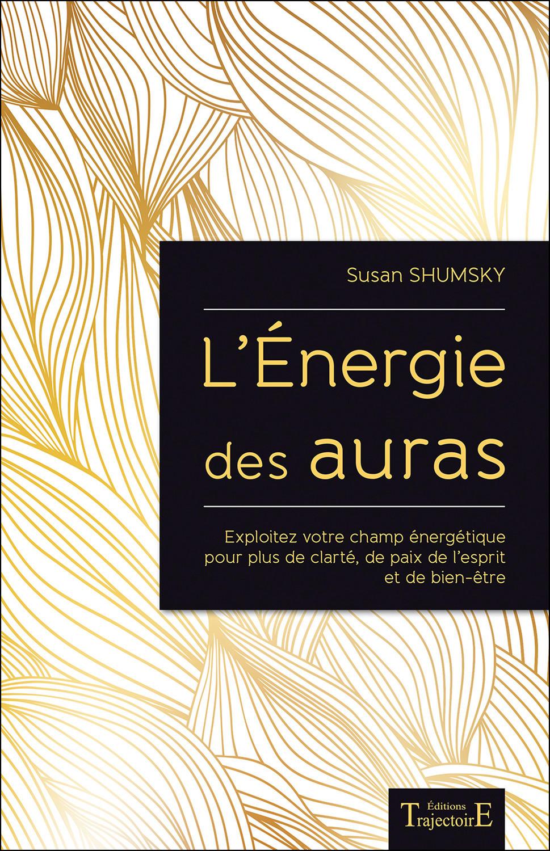 L'ENERGIE DES AURAS - EXPLOITEZ VOTRE CHAMP ENERGETIQUE POUR PLUS DE CLARTE, DE PAIX DE L'ESPRIT ET