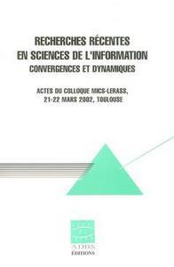 RECHERCHES RECENTES EN SCIENCES DE L'INFORMATION : CONVERGENCES ET DYNAMIQUES (ACTES DU COLLOQUE MIC