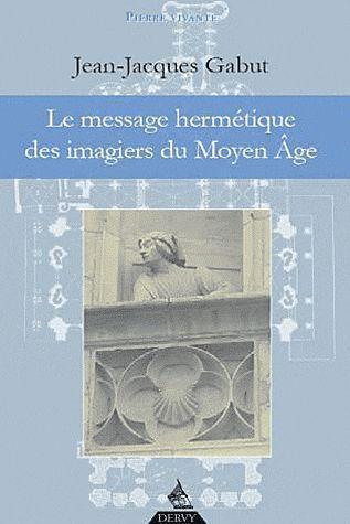 MESSAGE HERMETIQUE DES IMAGIERS DU MOYEN AGE (LE)