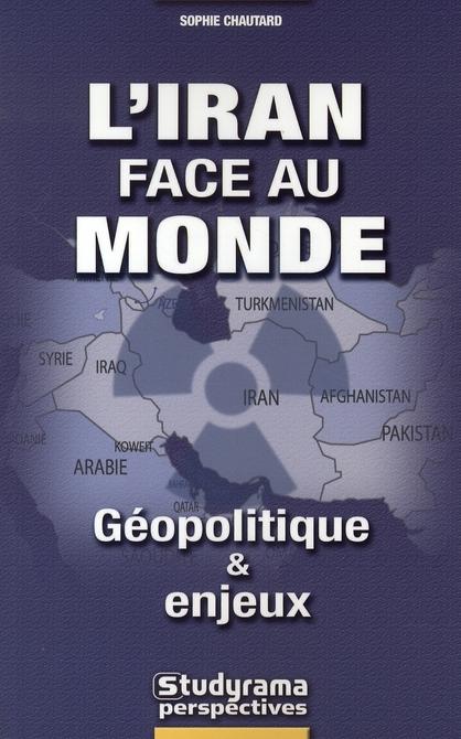 IRAN FACE AU MONDE - GEOPOLITIQUE ET ENJEUX (L')