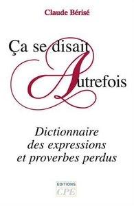 CA SE DISAIT AUTREFOIS, DICTIONNAIRE DES EXPRESSIONS ET PROVERBES DISPARUS