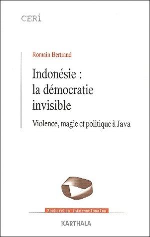 INDONESIE : LA DEMOCRATIE INVISIBLE. VIOLENCE, MAGIE ET POLITIQUE A JAVA