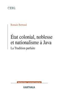 ETAT COLONIAL, NOBLESSE ET NATIONALISME A JAVA. LA TRADITION PARFAITE