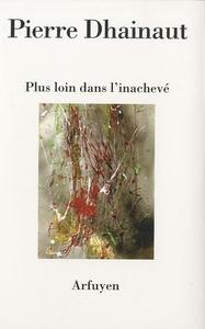PLUS LOIN DANS L'INACHEVE - SUIVI DE JOURNAL DES BORDS