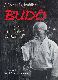BUDO LES ENSEIGNEMENTS DU FONDATEUR DE L'AIKIDO