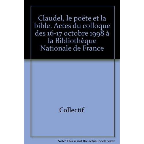 CLAUDEL, LE POETE ET LA BIBLE. COLLOQUE TENU A LA BIBLIOTHEQUE DE FRA NCE, PARIS, 16 ET 17 OCT. 1998