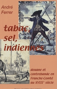 TABAC, SEL, INDIENNES. DOUANE ET CONTREBANDE EN FRANCHE-COMTE AU 18E  SIECLE