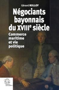 NEGOCIANTS BAYONNAIS DU XVIIIE SIECLE - COMMERCE MARITIME ET VIE POLITIQUE