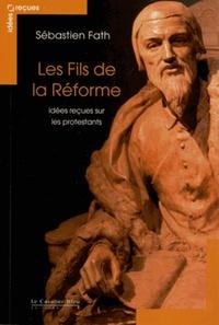 FILS DE LA REFORME (LES) - IDEES RECUES SUR LES PROTESTANTS