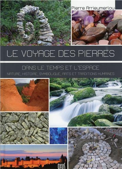LE VOYAGE DES PIERRES - DANS LE TEMPS ET L'ESPACE - NATURE, HISTOIRE, SYMBOLIQUE, ARTS ET TRADITIONS
