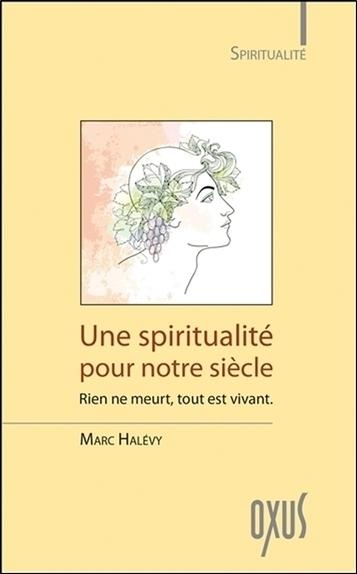 UNE SPIRITUALITE POUR NOTRE SIECLE - RIEN NE MEURT, TOUT EST VIVANT