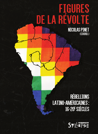 FIGURES DE LA REVOLTE - REBELLIONS LATINO-AMERICAINES: 16E-20E SIECLES