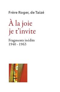 A LA JOIE JE T'INVITE FRAGMENTS INEDITS 1940-1963 TOME 1