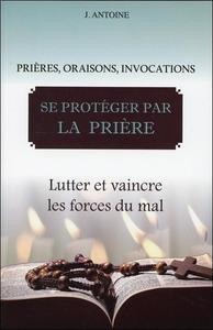 SE PROTEGER PAR LA PRIERE - LUTTER ET VAINCRE LES FORCES DU MAL