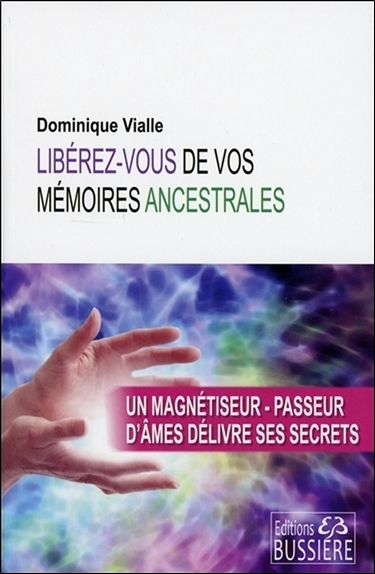 LIBEREZ-VOUS DE VOS MEMOIRES ANCESTRALES - UN MAGNETISEUR-PASSEUR D'AMES DELIVRE SES SECRETS
