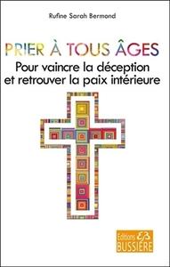 PRIER A TOUS AGES - POUR VAINCRE LA DECEPTION ET RETROUVER LA PAIX INTERIEURE