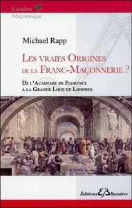 LES VRAIES ORIGINES DE LA FRANC-MACONNERIE - DE L'ACADEMIE DE FLORENCE A LA GRANDE LOGE DE LONDRES