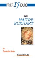 PRIER 15 JOURS AVEC MAITRE ECKHART OU LA NAISSANCE DE DIEU EN L'AME