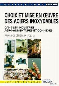 CHOIX & MISE EN OEUVRE DES ACIERS INOXYDABLES DANS LES INDUSTRIES AGRO-ALIMENTAIRES & CONNEXES VOL 1