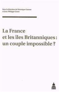 LA FRANCE ET LES ILES BRITANNIQUES UN COUPLE IMPOSSIBLE ? - ACTES DU COLLOQUE DU GDR 2136-CNRS PARIS